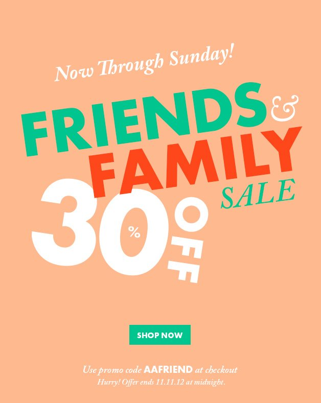 Now Through Sunday! Friends & Family Sale: 30% OFF