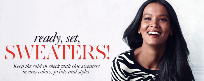 Ready, Set, SWEATERS!  Keep the cold in check with  chic sweaters in new colors,  prints and styles.