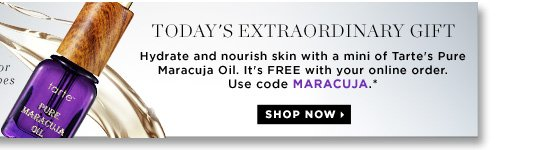 Today's Extraordinary Gift. Hydrate and nourish skin with a mini of Tarte's Pure Maracuja Oil. It's FREE with your online order. Use code MARACUJA.* Shop now