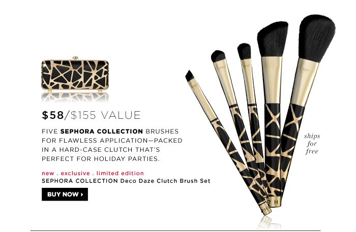 $58 ($155 Value). new . exclusive . limited edition . ships free. Five SEPHORA COLLECTION brushes for flawless applicationâ??packed in a hard-case clutch that's perfect for holiday parties. SEPHORA COLLECTION Deco Daze Clutch Brush Set