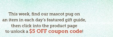 This week, find our mascot pug on an item in each day's featured gift guide, then click into the product page to unlock $5 OFF coupon code!