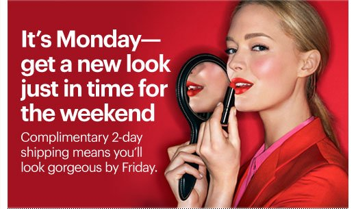 IT'S MONDAY - GET A NEW LOOK JUST IN TIME FOR THE WEEKEND Complimentary 2-day shipping means you'll look gorgeous by Friday.