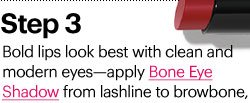 Step 3 Bold lips look best with clean and modern eyes - apply  BONE EYE SHADOW from lashline to browbone,
