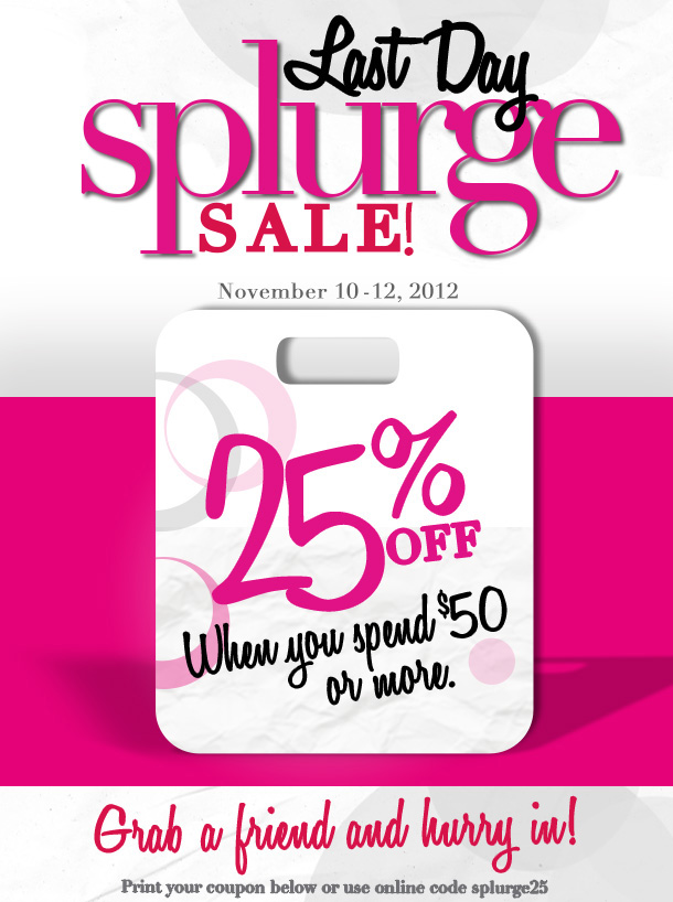 Last Day - Splurge Sale!  November 10 - 12, 2012.  25% Off when you spend $50 or more.  Grab a friend and hurry in!  Print your coupon below or use online code splurge25