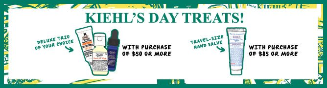 KIEHL'S DAY TREATS! | DELUXE TRIO OF YOUR CHOICE WITH PURCHASE OF $50 OR MORE | TRAVEL-SIZE HAND SALVE WITH PURCHASE OF $85 OR MORE