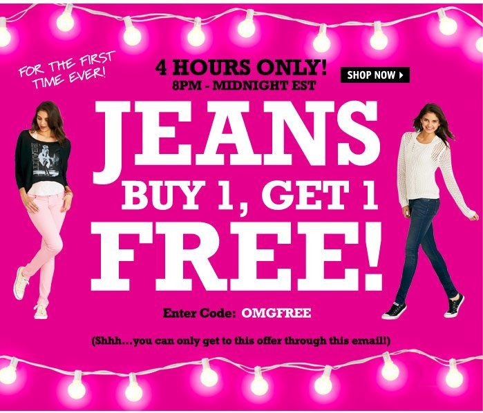 4 HOURS ONLY! 8PM - MIDNIGHT  EST JEANS BUY 1, GET 1 50% OFF Enter Code: OMGFREE