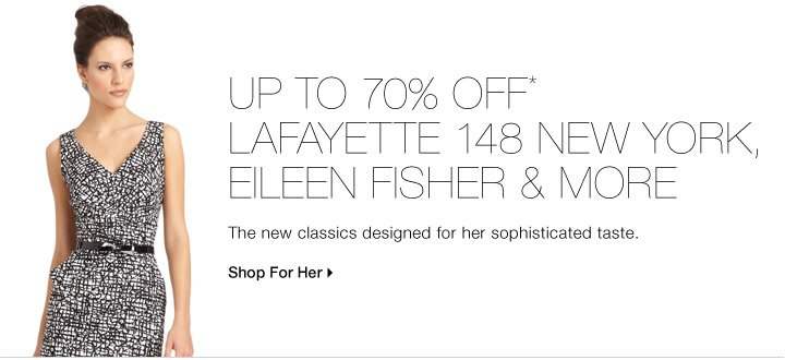 UP TO 70% OFF* LAFAYETTE 148 NEW YORK, EILEEN FISHER & MORE