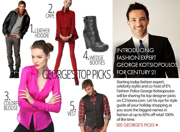Starting today fashion expert, celebrity stylist and co-host of E!'s Fashion Police George Kotsiopoulos will be sharing his top designer picks  on C21stores.com. Let his eye for style guide all your holiday shopping as  you score the biggest names in fashion at up to 65% off retail 100% of the time