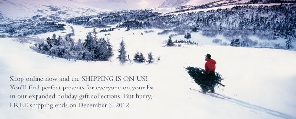 Shop online now and the shipping is on us! You'll fins perfect presents for everyone on your list in our expanded holiday gift collections. But hurry, free shipping ends December 3, 2012.