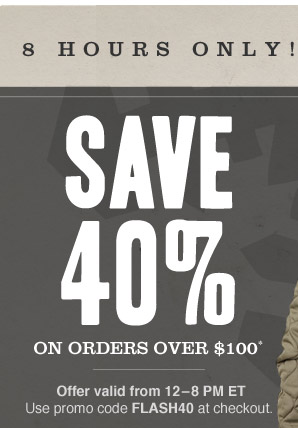 8 HOURS ONLY! SAVE 40% ON ORDERS OVER $100*. Offer valid from 12–8 PM ET. Use promo code FLASH40 at checkout.