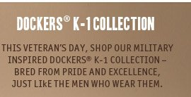DOCKERS K-1 COLLECTION. THIS VETERAN'S DAY, SHOP OUR MILITARY INSPIRED DOCKERS K-1 COLLECTION – BRED FROM PRIDE AND EXCELLENCE,JUST LIkE THE MEN WHO WEAR THEM.