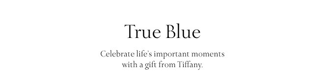 True Blue Celebrate life's important moments with a gift from Tiffany.
