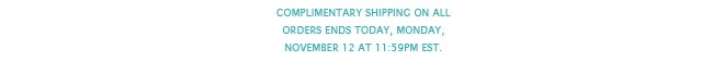 Complimentary shipping on all orders ends today, Monday, November 12 at 11:59PM EST.