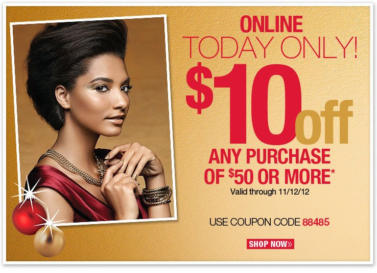 Online - Today Only! $10 off any purchase of $50 or more. Valid through 11/12/12. Use coupon code 88485. Shop Now.