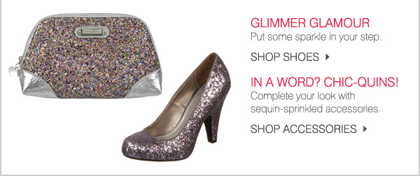 GLIMMER GLAMOUR. Put some sparkle in your step. SHOP SHOES. IN A WORD? CHIC-QUINS! Complete your look with sequin sprinkled accessories. SHOP ACCESSORIES.