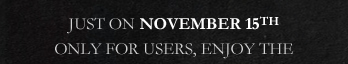 JUST ON NOVEMBER 15 ONLY FOR USERS, ENJOY THE