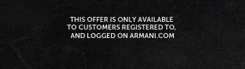 This offer is only available to customers registered to, and logged on Armani.com