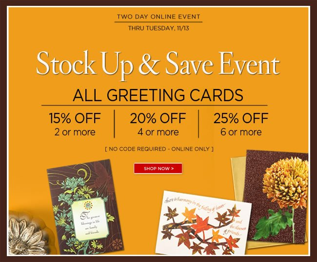 Shop & Save Online -  Stock Up & Save Event   Save on All Greeting Cards:  15% off 2 or more  20% off 4 or more  25% off 6 or more   Only at PapyrusOnline.com   No code required  Offer ends Tuesday, November 13, 2012