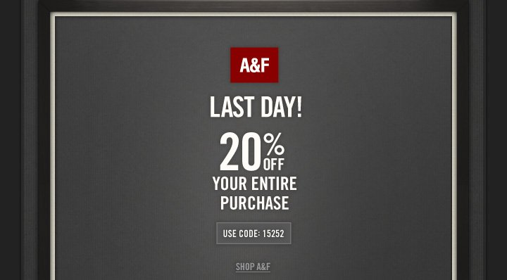 A&F     LAST DAY!            20% OFF          YOUR ENTIRE PURCHASE          USE CODE: 15252          SHOP A&F