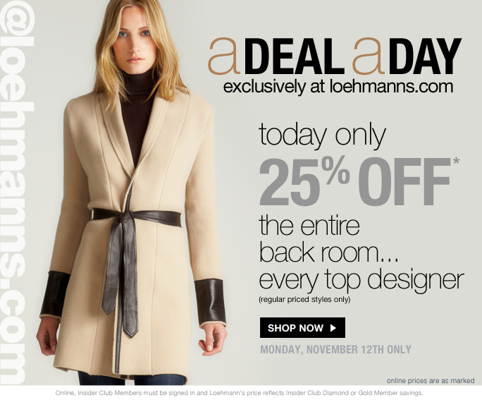 always free shipping  on all orders over $1OO*  @loehmanns.com  A deal a day exclusively at loehmanns.com  Today only 25% off*  the entire back room... every top designer (regular priced styles only)  Shop now  monday, november 12th only  online prices are as marked  Online, Insider Club Members must be signed in and Loehmann's price reflects Insider Club Diamond or Gold Member savings.