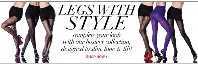 Legs with Style: Complete your look with our hosiery collection, designed to slim, tone & lift!