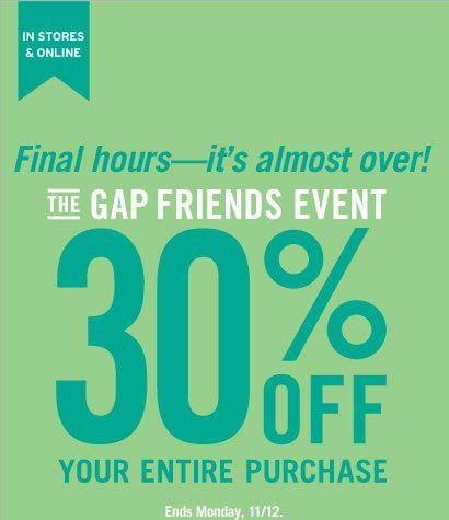 IN STORES & ONLINE | Final Hours - It's almost over! | THE GAP FRIENDS EVENT | 30% OFF YOUR ENTIRE PURCHASE | Ends Monday. 11/12.