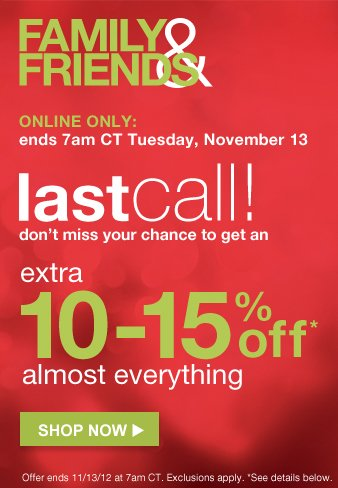 FAMILY AND FRIENDS | last call! | Don't miss your chance to get an | extra 10-15% off* | almost everything | SHOP NOW
