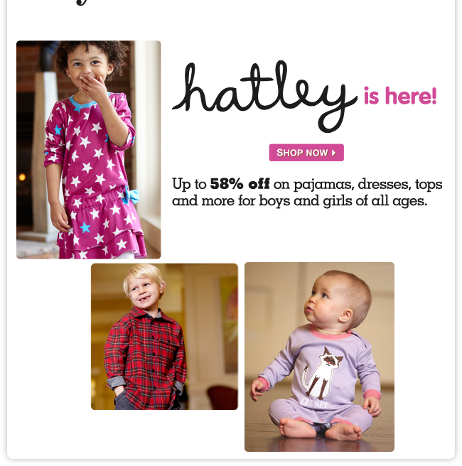 Hatley is here! Up to 58% off on pajamas, dresses, tops and more for boys and girls of all ages.