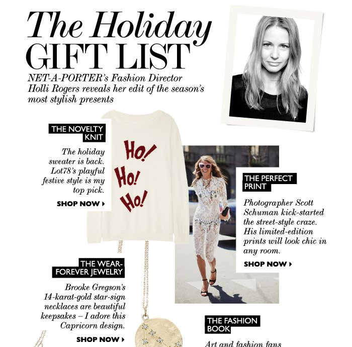 THE HOLIDAY GIFT LIST - NET-A-PORTER's Fashion Director Holli Rogers reveals her edit of the season's most stylish presents. THE NOVELTY KNIT: The holiday sweater is back. Lot78's playful, festive style is my top pick. THE PERFECT PRINT: Photographer Scott Schuman kick-started the street-style craze. His limited-edition prints will look chic in any room. THE WEAR-FOREVER JEWELRY: Brooke Gregson's 14-karat gold star-sign necklaces are beautiful keepsakes – I adore this Capricorn design. SHOP NOW.