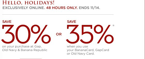 HELLO HOLIDAYS! EXCLUSIVELY ONLINE. 48 HOURS ONLY. ENDS 11/14. SAVE 30% ON YOUR PURCHASE AT GAP, OLD NAVY & BANANA REPUBLIC. OR SAVE 35%* WHEN YOU USE YOUR BANANACARD, GAPCARD, OR OLD NAVY CARD.