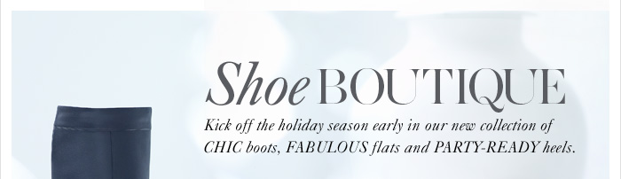 Shoe BOUTIQUE  Kick off the holiday season early in our new collection  of CHIC boots, FABULOUS flats and PARTY–READY heels.