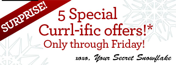 SURPRISE! 5 Holiday Currl-ific offers!* Only through Friday! xoxo, Your Secret Snowflake
