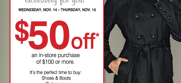2 DAYS ONLY! exclusively for you! WEDNESDAY, NOV.14-THURSDAY, NOV.15. $50 off* an in-store purchase of $100 or more. It's the perfect time to buy: Shoes & Boots,  Outerwear, Apparel for the Family, Home Décor. PRINT COUPON.