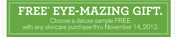 FREE EYE MAZING GIFT Choose a deluxe sample FREE with any skincare purchase thru november 14 2012