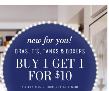 new for you! | Bras, T's, Tanks & Boxers | Buy 1 Get 1 For $10 | select styles, of equal or lesser value