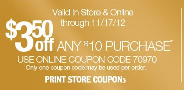 $3.50 off any $10 purchase. Valid in-store or online through 11/17/12. Use online coupon code 70970. Only one coupon code may be used per order. Print store coupon.