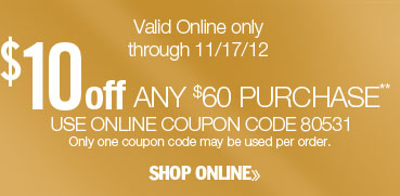 $10 off any $60 purchase. Valid online only through 11/17/12. Use online coupon code 80531. Only one coupon code may be used per order. Shop online.