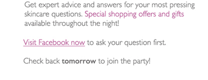 Get expert advice and answers for your most pressing skincare questions. Special shopping offers and gifts available throughout the night! Visit Facebook now to ask your question first - Check back tomorrow to join the party!