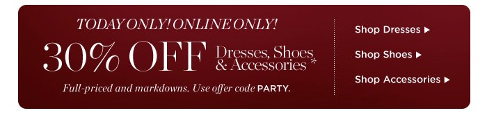 Today Only! Online Only! 30% off Dresses, Shoes & Accessories* Full-Priced and Markdowns. Use offer code PARTY. Shop Dresses. Shop Shoes. Shop Accessories.