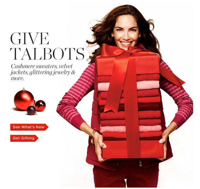 Give Talbots. Cashmere Sweaters, Velvet Jackets, Glittering Jewelry & More. See What's New. Get Gifting.