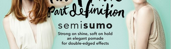 presenting Semisumo (part polish, part definition) strong on shine, soft on hold; an elegant pomade for double-edged effects