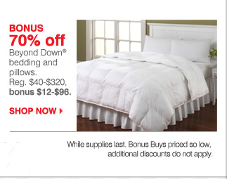 BONUS 70% off Beyond Down® bedding and pillows. Reg. $40-$320, bonus $12-$96. SHOP NOW. While supplies last. Bonus Buys priced so low, additional discounts do not apply.