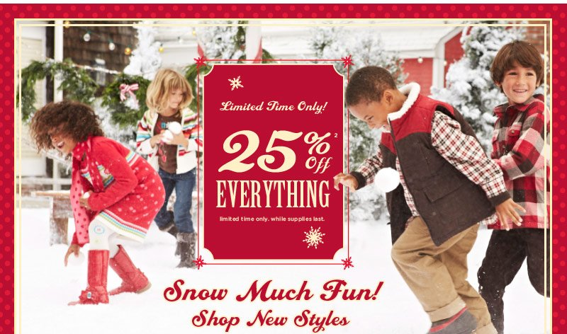 Limited time only! 25% Off Everything(2). Limited time only. While supplies last. Snow Much Fun! Shop New Styles