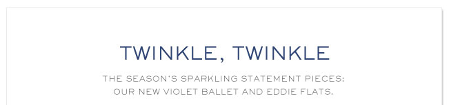 TWINKLE,TWINKLE THE SEASONS SPARKELING STATEMENT PIECES;OUR NEW VIOLET BALLET AND EDDIE FLATS
