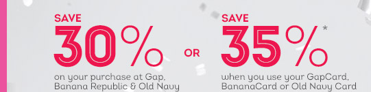 SAVE 30% on your purchase at Gap, Banana Republic & Old Navy OR SAVE 35% when you use your GapCard, BananaCard or Old Navy Card