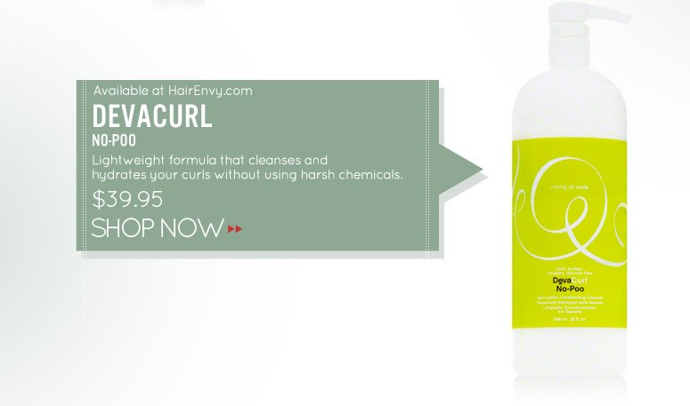 Paraben-free DevaCurl No-Poo Lightweight formula that cleanses and hydrates your curls without using harsh chemicals. $39.95 Shop Now>>