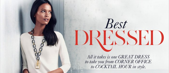Best DRESSED  All it takes is one GREAT DRESS to take you from CORNER OFFICE to COCKTAIL HOUR in style.