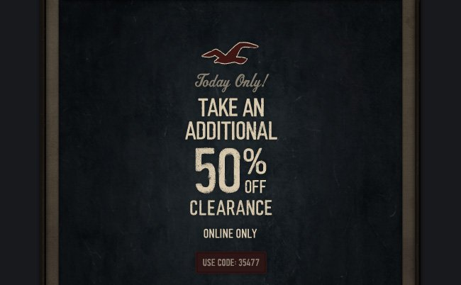 Today Only! Take an Additional 50% off Clearance Online Only Use Code:35477