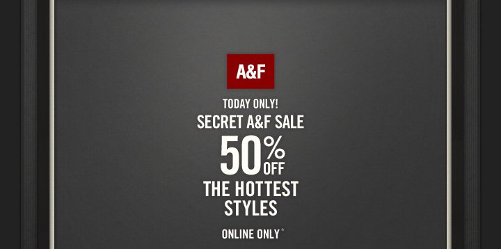 A&F TODAY ONLY! SECRET A&F SALE 50% OFF THE HOTTEST STYLES  ONLINE ONLY*