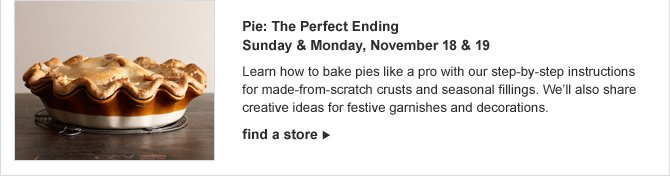 Pie: The Perfect Ending - Sunday & Monday, November 18 & 19 -- Learn how to bake pies like a pro with our step-by-step instructions for made-from-scratch crusts and seasonal fillings. We'll also share creative ideas for festive garnishes and decorations. -- find a store
